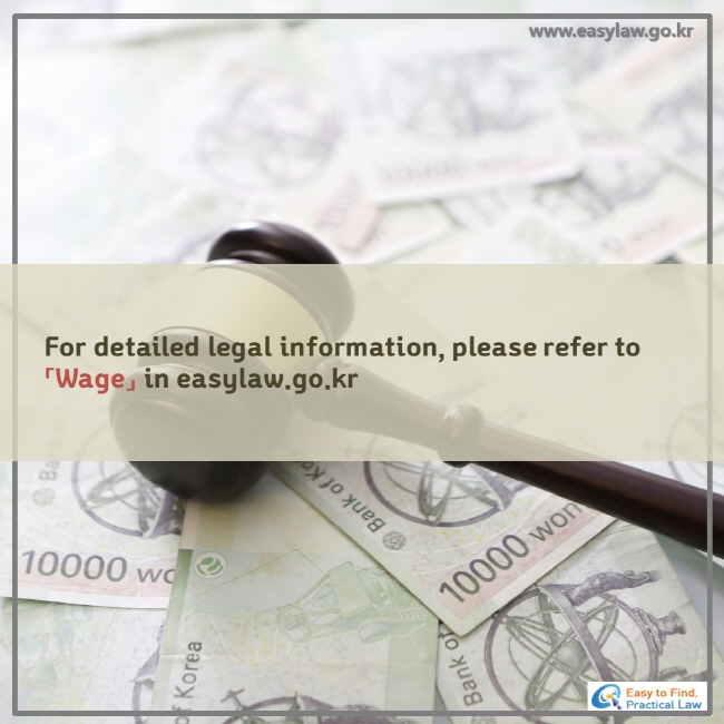 For detailed legal information, please refer to 「 Wage 」 in easylaw..go.kr